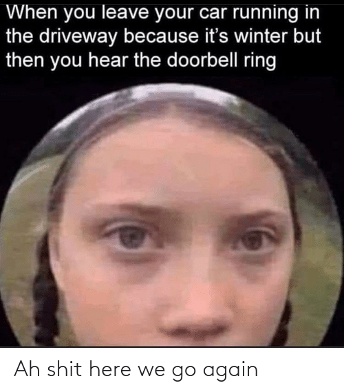 Running In The: When you leave your car running in  the driveway because it's winter but  then you hear the doorbell ring Ah shit here we go again