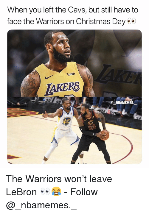 Cavs, Christmas, and Memes: When you left the Cavs, but still have to  face the Warriors on Christmas Day  wish  AKERS  NBAMEMES  35 The Warriors won't leave LeBron 👀😂 - Follow @_nbamemes._