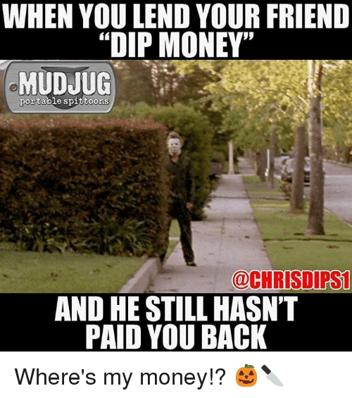 "Wheres My Money: WHEN YOU LEND YOUR FRIEND  ""DIP MONEY""  MUDJUG  portable spittoons  @CHRISDIPS1  AND HE STILL HASN'T  PAID YOU BACK Where's my money!? 🎃🔪"