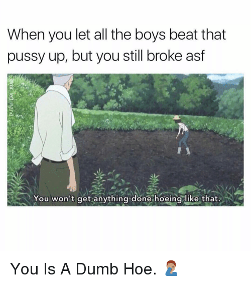 That Pussy: When you let all the boys beat that  pussy up, but you still broke asf  You won't get anything done hoeing like that. You Is A Dumb Hoe. 🤦🏽♂️
