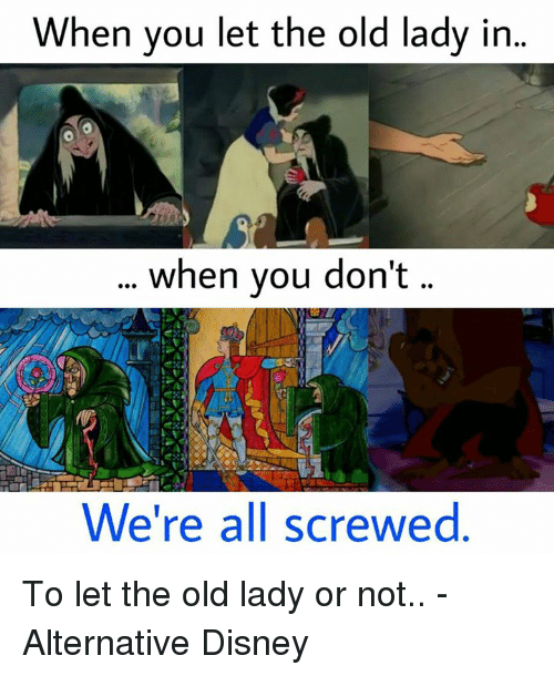 Disney, Memes, and 🤖: When you let the old lady in  when you don't  We're all screwed To let the old lady or not.. - Alternative Disney
