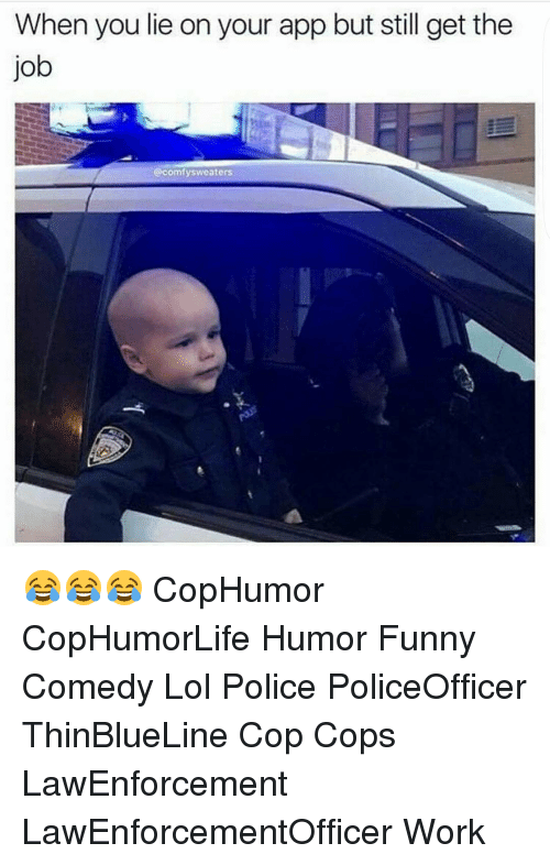 Memes, Work, and Jobs: When you lie on your app but still get the  job  @comfysweaters 😂😂😂 CopHumor CopHumorLife Humor Funny Comedy Lol Police PoliceOfficer ThinBlueLine Cop Cops LawEnforcement LawEnforcementOfficer Work