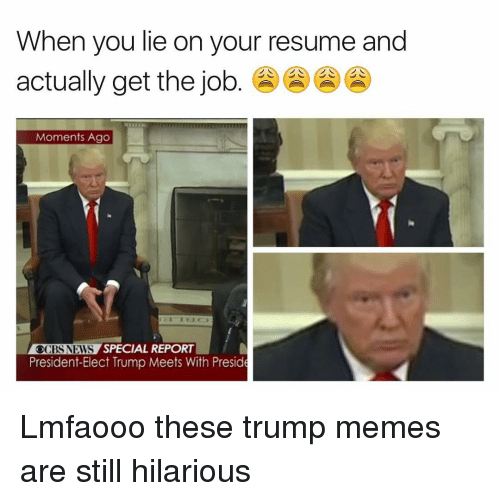 Trump Meme: When you lie on your resume and  actually get the job  Moments Ago  CBS NEWS  SPECIAL REPORT  President-Elect Trump Meets With Preside Lmfaooo these trump memes are still hilarious