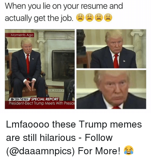 Trump Meme: When you lie on your resume and  actually get the job  Moments Ago  CBS NEWS  SPECIAL REPORT  President-Elect Trump Meets With Preside Lmfaoooo these Trump memes are still hilarious - Follow (@daaamnpics) For More! 😂