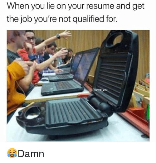 Memes, Resume, and 🤖: When you lie on your resume and get  the job you're not qualified for.  @will ent 😂Damn