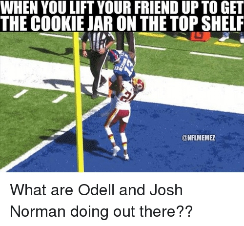 Cookies, Friends, and Josh Norman: WHEN YOU LIFT YOUR FRIEND UP TO GET  THE COOKIE JAR ON THE TOP SHELF  CONFLMEMEZ What are Odell and Josh Norman doing out there??