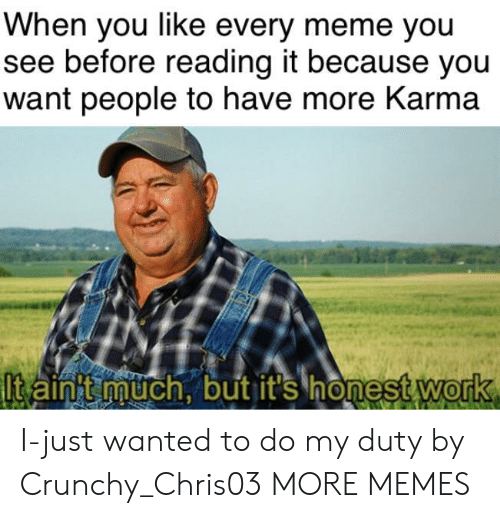 Crunchy: When you like every meme you  see before reading it because you  want people to have more Karma  lt aint much, but it's honest Work  0 I-just wanted to do my duty by Crunchy_Chris03 MORE MEMES