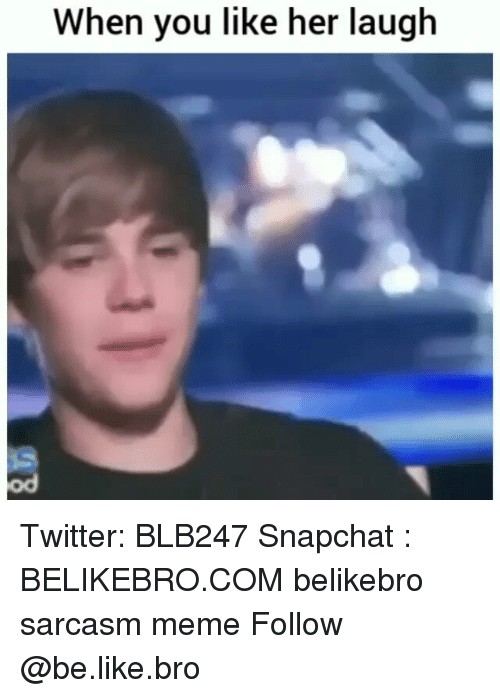 Be Like, Meme, and Memes: When you like her laugh  od Twitter: BLB247 Snapchat : BELIKEBRO.COM belikebro sarcasm meme Follow @be.like.bro