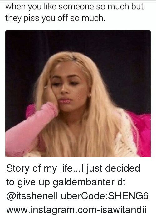 Instagram, Life, and Memes: when you like someone so much but  they piss you off so much Story of my life...I just decided to give up galdembanter dt @itsshenell uberCode:SHENG6 www.instagram.com-isawitandii