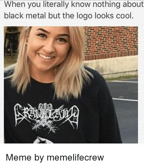 Meme, Memes, and Black: When you literally know nothing about  black metal but the logo looks cool Meme by memelifecrew
