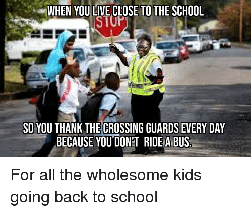 School, Kids, and Live: WHEN YOU LIVE CLOSE TO THE SCHOOL  SO YOU THANK THE CROSSING GUARDS EVERY DAY  BECAUSE YOU DON'T RIDE A BUS For all the wholesome kids going back to school