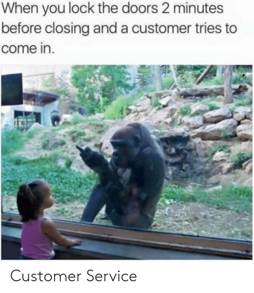 the doors: When you lock the doors 2 minutes  before closing and a customer tries to  come in. Customer Service