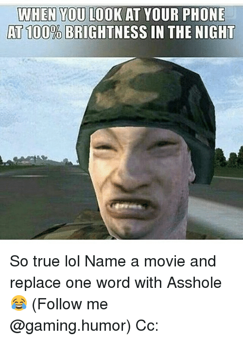 Lol, Memes, and Phone: WHEN YOU LOOK AT YOUR PHONE  AT100% BRIGHTNESS IN THE NIGHT So true lol Name a movie and replace one word with Asshole 😂 (Follow me @gaming.humor) Cc: