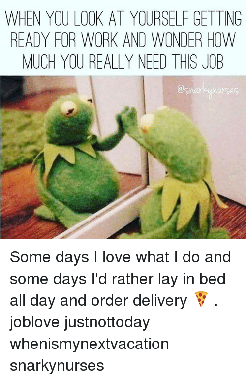 Love, Memes, and Work: WHEN YOU LOOK AT YOURSELF GETTING  READY FOR WORK AND WONDER HOW  MUCH YOU REALLY NEED THIS JOB Some days I love what I do and some days I'd rather lay in bed all day and order delivery 🍕 . joblove justnottoday whenismynextvacation snarkynurses