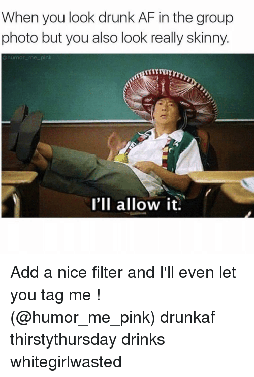 Af, Drinking, and Drunk: When you look drunk AF in the group  photo but you also look really skinny  humor me pin  I'll allow it. Add a nice filter and I'll even let you tag me ! (@humor_me_pink) drunkaf thirstythursday drinks whitegirlwasted