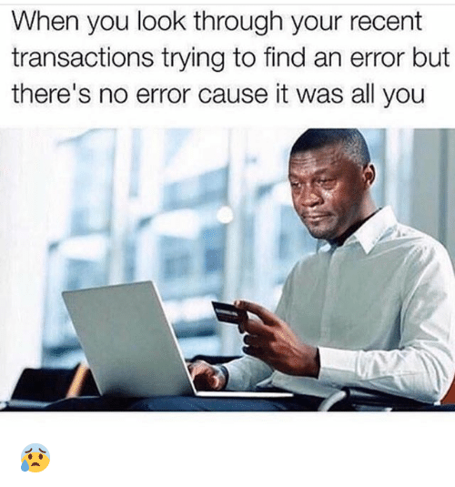 Funny, All, and You: When you look through your recent  transactions trying to find an error but  there's no error cause it was all you 😰