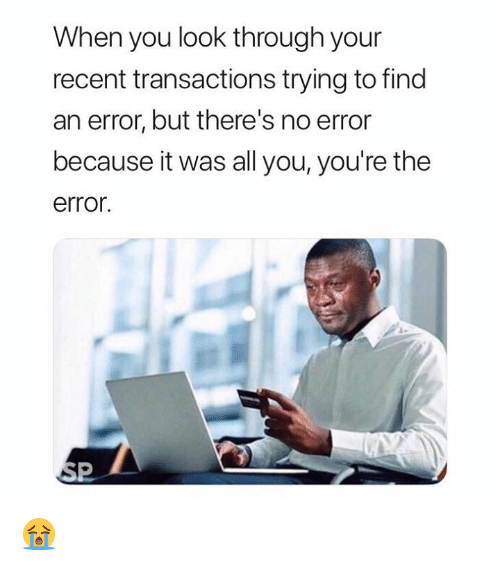 All, You, and Look: When you look through your  recent transactions trying to find  an error, but there's no error  because it was all you, you're the  error 😭