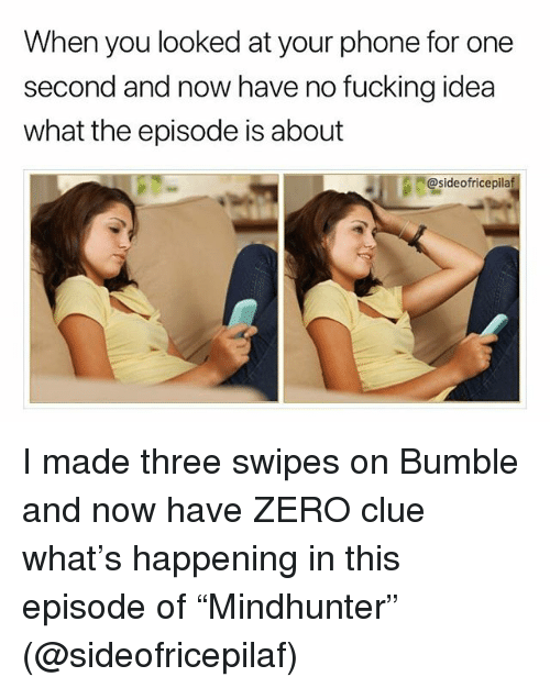 """Memes, Phone, and Zero: When you looked at your phone for one  second and now have no fuckina idea  what the episode is about  @sideofricepilaf I made three swipes on Bumble and now have ZERO clue what's happening in this episode of """"Mindhunter"""" (@sideofricepilaf)"""