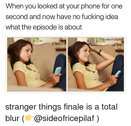Fucking, Ironic, and Phone: When you looked at your phone for one  second and now have no fucking idea  what the episode is about  @sideofricepilaf stranger things finale is a total blur (👉@sideofricepilaf )