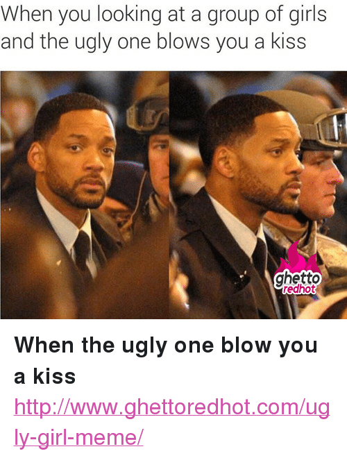 "meme: When you looking at a group of girls  and the ugly one blows you a kiss  ghetto  redhot <p><strong>When the ugly one blow you a kiss</strong></p><p><a href=""http://www.ghettoredhot.com/ugly-girl-meme/"">http://www.ghettoredhot.com/ugly-girl-meme/</a></p>"