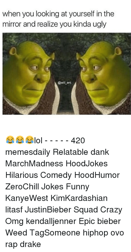 Memes, 🤖, and Weeds: when you looking at yourself in the  mirror and realize you kinda ugly  @will ent 😂😂😂lol - - - - - 420 memesdaily Relatable dank MarchMadness HoodJokes Hilarious Comedy HoodHumor ZeroChill Jokes Funny KanyeWest KimKardashian litasf JustinBieber Squad Crazy Omg kendalljenner Epic bieber Weed TagSomeone hiphop ovo rap drake