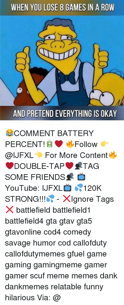 Meme, Memes, and 🤖: WHEN YOU LOSE 8 GAMES IN A ROW  AND PRETENDEVERYTHING IS OKAY 😂COMMENT BATTERY PERCENT!🔋❤ 🔥Follow 👉@IJFXL👈 For More Content🔥 ❤️DOUBLE-TAP❤️👥TAG SOME FRIENDS👥 📺YouTube: IJFXL📺 💦120K STRONG!!!💦 - ❌Ignore Tags❌ battlefield battlefield1 battlefield4 gta gtav gta5 gtavonline cod4 comedy savage humor cod callofduty callofdutymemes gfuel game gaming gamingmeme gamer gamer scuf meme memes dank dankmemes relatable funny hilarious Via: @