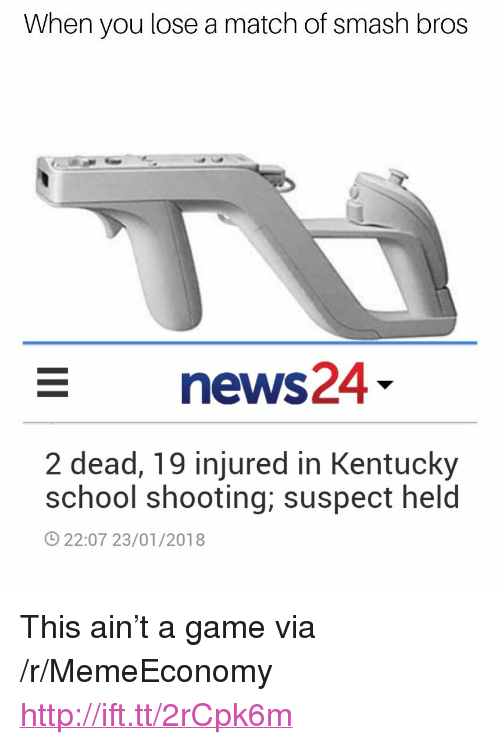 """School, Smashing, and Game: When you lose a match of smash bros  news24  2 dead, 19 injured in Kentucky  school shooting; suspect held  22:07 23/01/2018 <p>This ain't a game via /r/MemeEconomy <a href=""""http://ift.tt/2rCpk6m"""">http://ift.tt/2rCpk6m</a></p>"""
