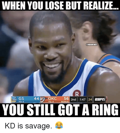 Nba, Savage, and Got: WHEN YOU LOSE BUT REALIZE...  ONBAMEMES  GS  44  OKC  5612nd| 1:47 | 24|ESFii  TO  TO:4  BONUS  YOU STILL GOT A RING KD is savage. 😂