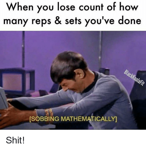 Shit, How, and You: When you lose count of how  many reps & sets you've done  [SOBBING MATHEMATICALLY Shit!
