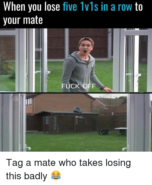 Memes, Fuck, and 🤖: When you lose five Ivls in a row to  your mate  FUCK OFF Tag a mate who takes losing this badly 😂