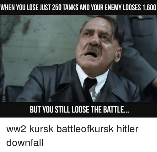Memes, Hitler, and 🤖: WHEN YOU LOSE JUST 250 TANKS AND YOUR ENEMY LOOSES 1,600  BUT YOU STILL LOOSE THE BATTLE... ww2 kursk battleofkursk hitler downfall