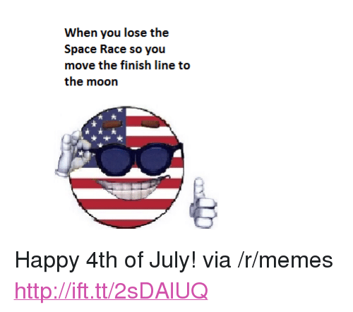 """Finish: When you lose the  Space Race so you  move the finish line to  the moon  大 <p>Happy 4th of July! via /r/memes <a href=""""http://ift.tt/2sDAlUQ"""">http://ift.tt/2sDAlUQ</a></p>"""