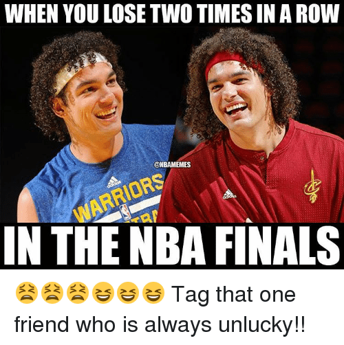 Unluckiness: WHEN YOU LOSE TWO TIMESINAROW  @NBAMEMES  IN THE NBA FINALS 😫😫😫😆😆😆 Tag that one friend who is always unlucky!!