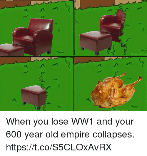 ww1: When you lose WW1 and your 600 year old empire collapses. https://t.co/S5CLOxAvRX
