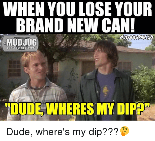 Memes, Brand New, and 🤖: WHEN YOU LOSE YOUR  BRAND NEW CAN!  MUDJUG  portable spittoons  TIDUDE WHERES MY DIPEOS Dude, where's my dip???🤔