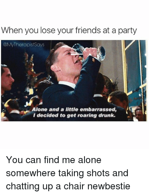 Drunk: When you lose your friends at a party  @My Therapist Says  Alone and a little embarrassed,  decided to get roaring drunk. You can find me alone somewhere taking shots and chatting up a chair newbestie