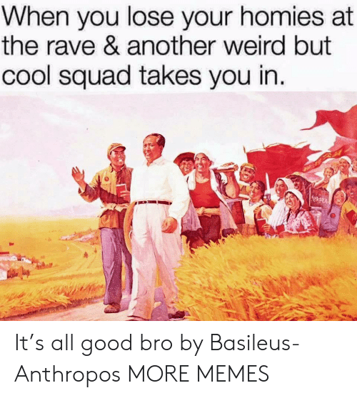 Rave: When you lose your homies at  the rave & another weird but  cool squad takes you in It's all good bro by Basileus-Anthropos MORE MEMES