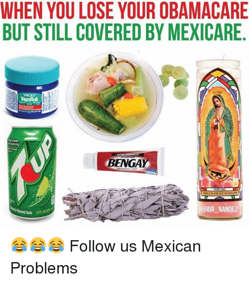 Memes, Obamacare, and Mexican: WHEN YOU LOSE YOUR OBAMACARE  BUT STILL COVERED BY MEXICARE  nemhing  ULTRA STRING  BENGA  VIRGENDE GUADALUPE  @AIR NANDEZ 😂😂😂  Follow us Mexican Problems