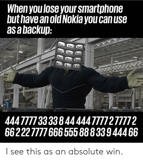 nokia: When you lose your smartphone  but have anold Nokia you canuse  asabackup  444777733338444447777277772  66222777766655588833944466 I see this as an absolute win.