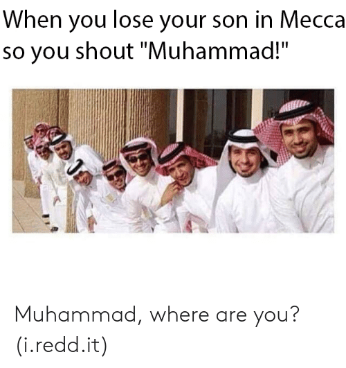 """mecca: When you lose your son in Mecca  so you shout """"Muhammad!"""" Muhammad, where are you? (i.redd.it)"""