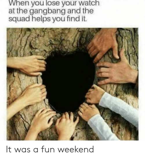gangbang: When you lose your watch  at the gangbang and the  squad helps you find it. It was a fun weekend