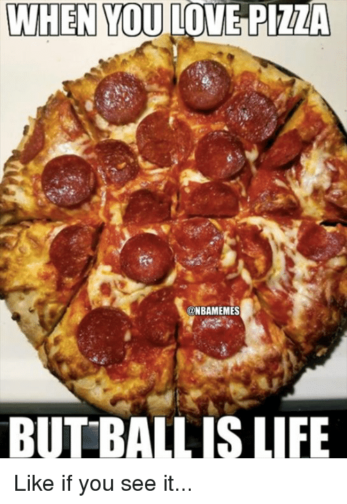 ball is life: WHEN YOU LOVE PIZZA  @NBAMEMES  BUT BALL IS LIFE Like if you see it...