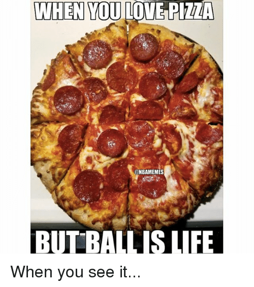 Life, Love, and Nba: WHEN YOU LOVE PIZZA  @NBAMEMES  BUT BALLIS LIFE When you see it...