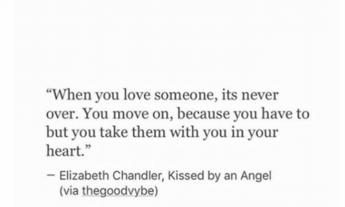 """chandler: """"When you love someone, its never  over. You move on, because you have to  but you take them with you in your  heart.""""  Elizabeth Chandler, Kissed by an Angel  (via thegoodvybe)"""