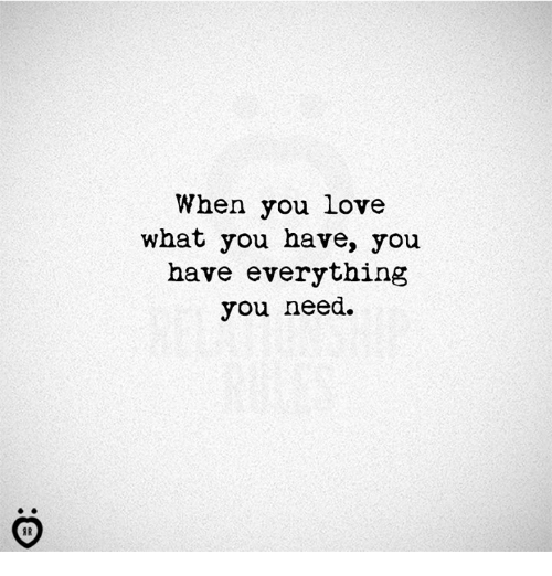 Love, You, and What: When you love  what you have, you  have everything  you need.