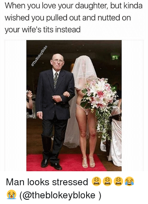 Love, Memes, and Tits: When you love your daughter, but kinda  wished you pulled out and nutted on  your wife's tits instead Man looks stressed 😩😩😩😂😭 (@theblokeybloke )