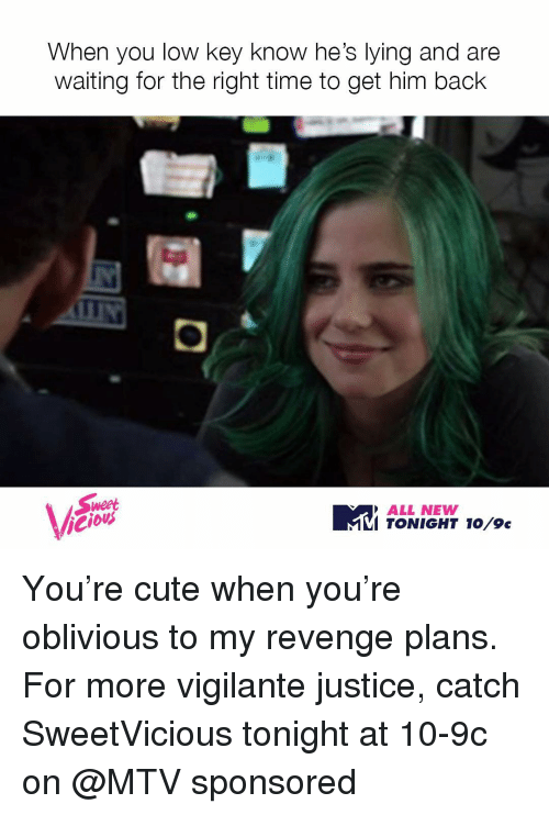 Low Key, Mtv, and Revenge: When you low key know he's lying and are  waiting for the right time to get him back  Weet  ALL NEWW  To  TONIGHT Vicious You're cute when you're oblivious to my revenge plans. For more vigilante justice, catch SweetVicious tonight at 10-9c on @MTV sponsored