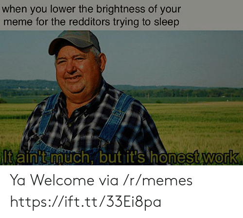Your Meme: when you lower the brightness of your  meme for the redditors trying to sleep  ltain t much, but it's honest work Ya Welcome via /r/memes https://ift.tt/33Ei8pa