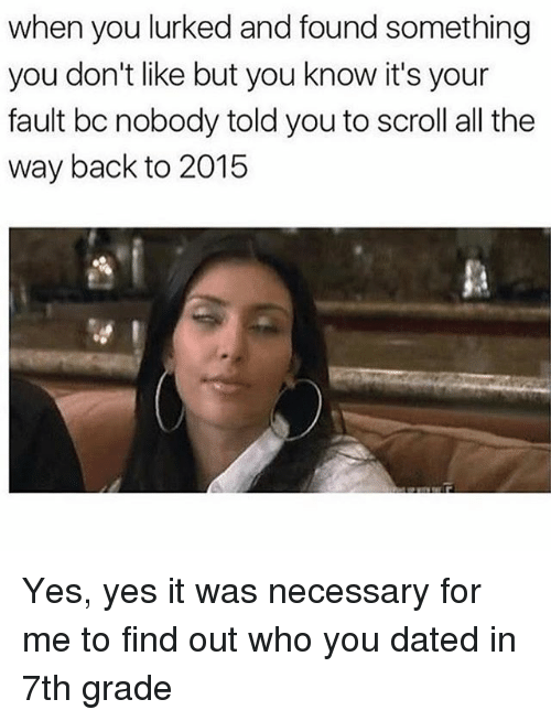 Girl Memes, All The, and Back: when you lurked and found something  you don't like but you know it's your  fault bc nobody toldyou to scroll all the  way back to 2015 Yes, yes it was necessary for me to find out who you dated in 7th grade