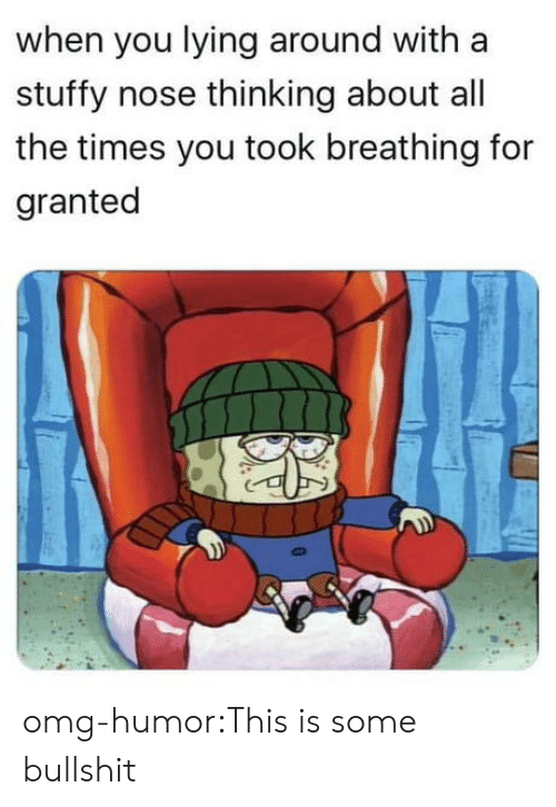 Some Bullshit: when you lying around with a  stuffy nose thinking about all  the times you took breathing for  granted omg-humor:This is some bullshit